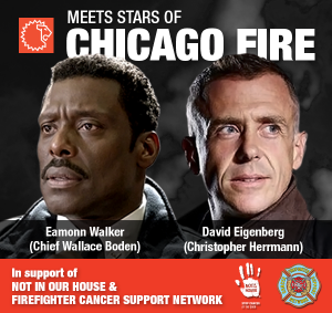 """Not In Our House"" – – CHICAGO FIRE TV STARS TO BE AT FDIC TO FIGHT FIREFIGHTER CANCER – And Meet You!"